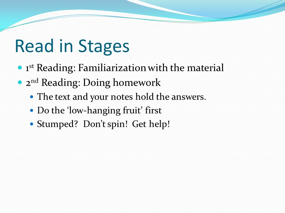 Read in Stages 1 st Reading: Familiarization with the material 2 nd Reading: Doing homework The text and your notes hold the answers. Do the 'low-hang