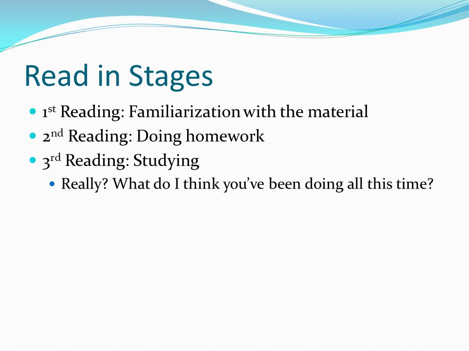Read in Stages 1 st Reading: Familiarization with the material 2 nd Reading: Doing homework 3 rd Reading: Studying Really.