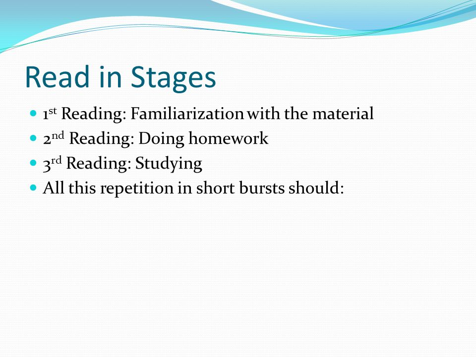 Read in Stages 1 st Reading: Familiarization with the material 2 nd Reading: Doing homework 3 rd Reading: Studying All this repetition in short bursts should:
