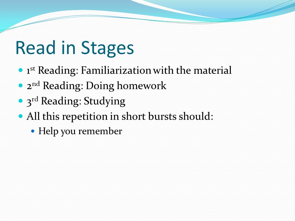 Read in Stages 1 st Reading: Familiarization with the material 2 nd Reading: Doing homework 3 rd Reading: Studying All this repetition in short bursts should: Help you remember