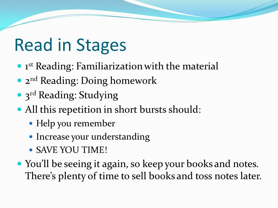 Read in Stages 1 st Reading: Familiarization with the material 2 nd Reading: Doing homework 3 rd Reading: Studying All this repetition in short bursts should: Help you remember Increase your understanding SAVE YOU TIME.
