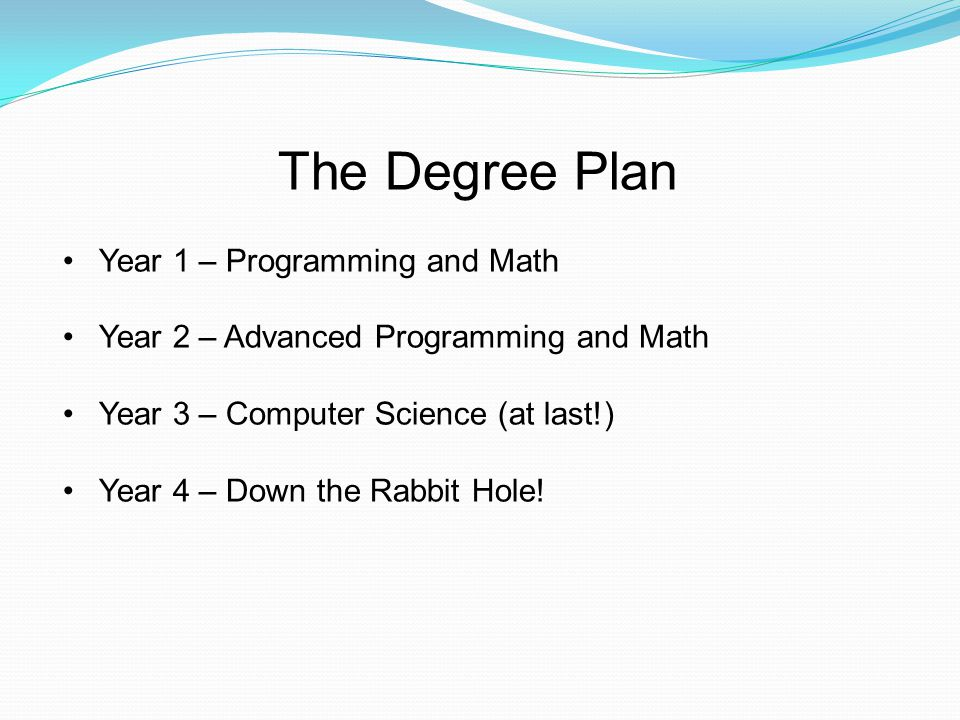 The Degree Plan Year 1 – Programming and Math Year 2 – Advanced Programming and Math Year 3 – Computer Science (at last!) Year 4 – Down the Rabbit Hol