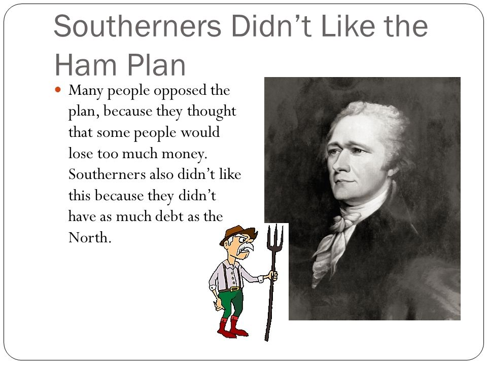 Southerners Didn't Like the Ham Plan Many people opposed the plan, because they thought that some people would lose too much money.