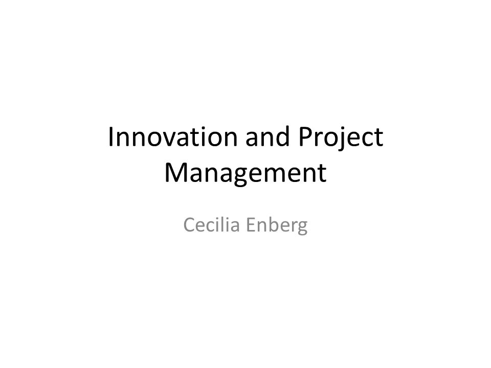 Innovation and Project Management Cecilia Enberg