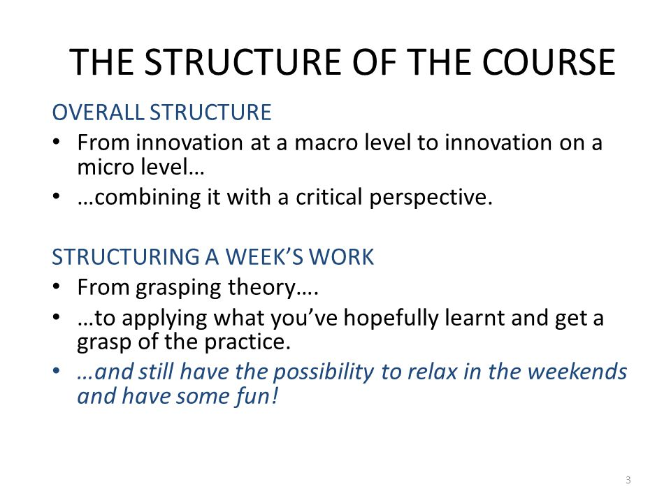 THE STRUCTURE OF THE COURSE OVERALL STRUCTURE From innovation at a macro level to innovation on a micro level… …combining it with a critical perspective.