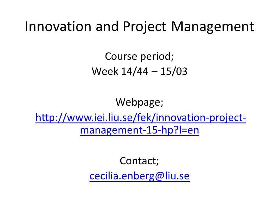 Innovation and Project Management Course period; Week 14/44 – 15/03 Webpage; http://www.iei.liu.se/fek/innovation-project- management-15-hp l=enhttp://www.iei.liu.se/fek/innovation-project- management-15-hp l=en Contact; cecilia.enberg@liu.se