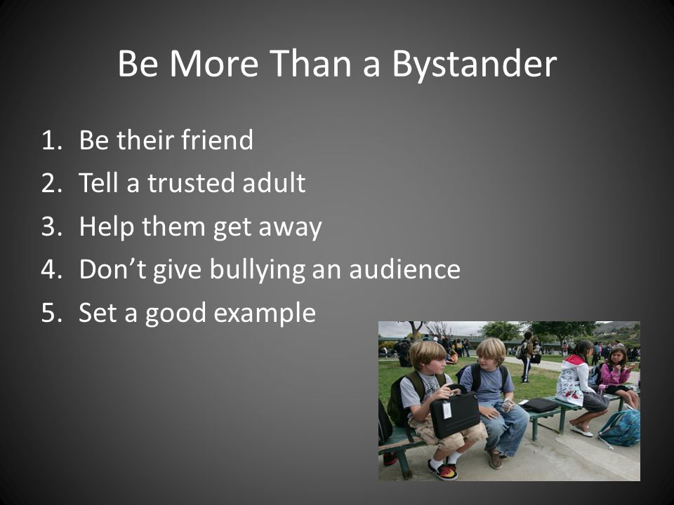 Be More Than a Bystander 1.Be their friend 2.Tell a trusted adult 3.Help them get away 4.Don't give bullying an audience 5.Set a good example