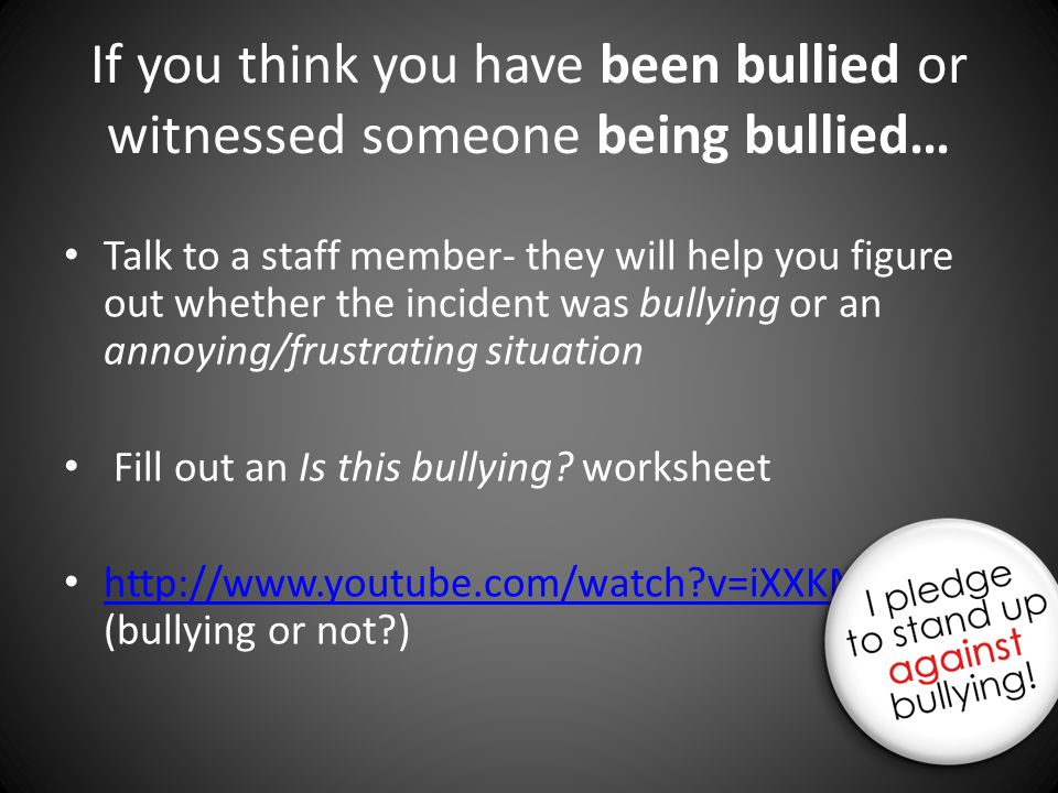 If you think you have been bullied or witnessed someone being bullied… Talk to a staff member- they will help you figure out whether the incident was bullying or an annoying/frustrating situation Fill out an Is this bullying.
