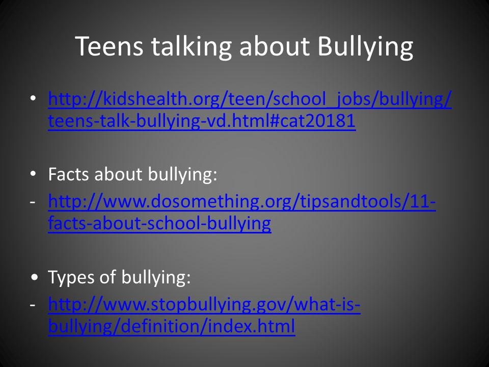 Teens talking about Bullying   teens-talk-bullying-vd.html#cat teens-talk-bullying-vd.html#cat20181 Facts about bullying: -  facts-about-school-bullyinghttp://  facts-about-school-bullying Types of bullying: -  bullying/definition/index.htmlhttp://  bullying/definition/index.html