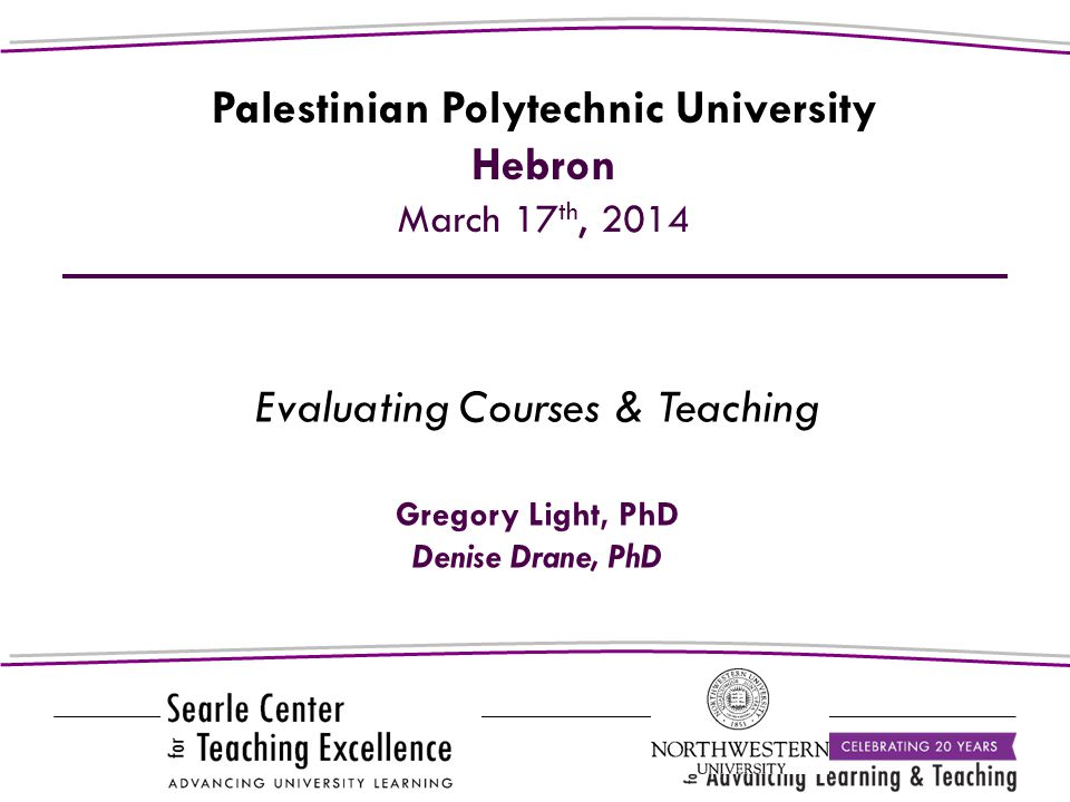 Evaluating Courses & Teaching Gregory Light, PhD Denise Drane, PhD Palestinian Polytechnic University Hebron March 17 th, 2014