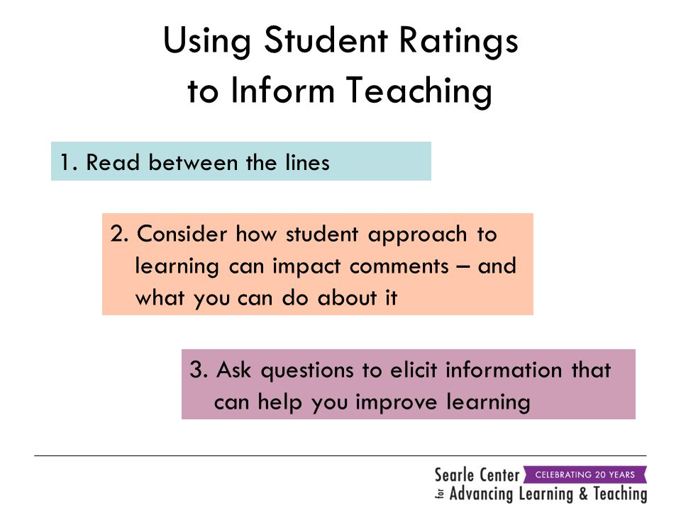 Using Student Ratings to Inform Teaching 1. Read between the lines 2. Consider how student approach to learning can impact comments – and what you can