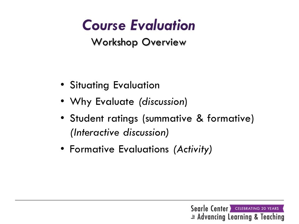 Workshop Overview Course Evaluation Workshop Overview Situating Evaluation Why Evaluate (discussion) Student ratings (summative & formative) (Interact