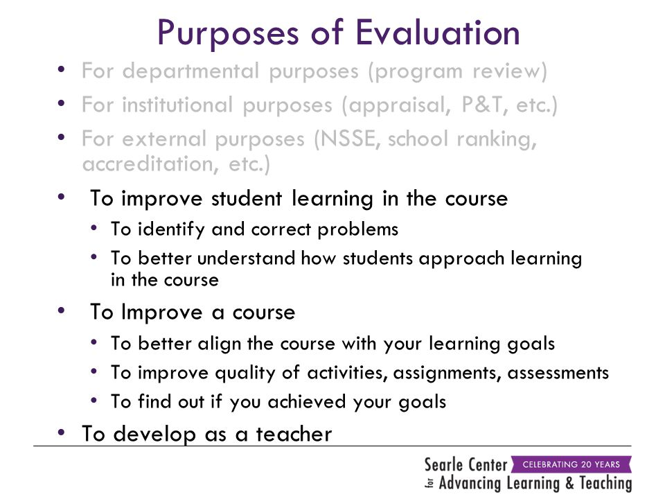 Purposes of Evaluation For departmental purposes (program review) For institutional purposes (appraisal, P&T, etc.) For external purposes (NSSE, school ranking, accreditation, etc.) To improve student learning in the course To identify and correct problems To better understand how students approach learning in the course To Improve a course To better align the course with your learning goals To improve quality of activities, assignments, assessments To find out if you achieved your goals To develop as a teacher