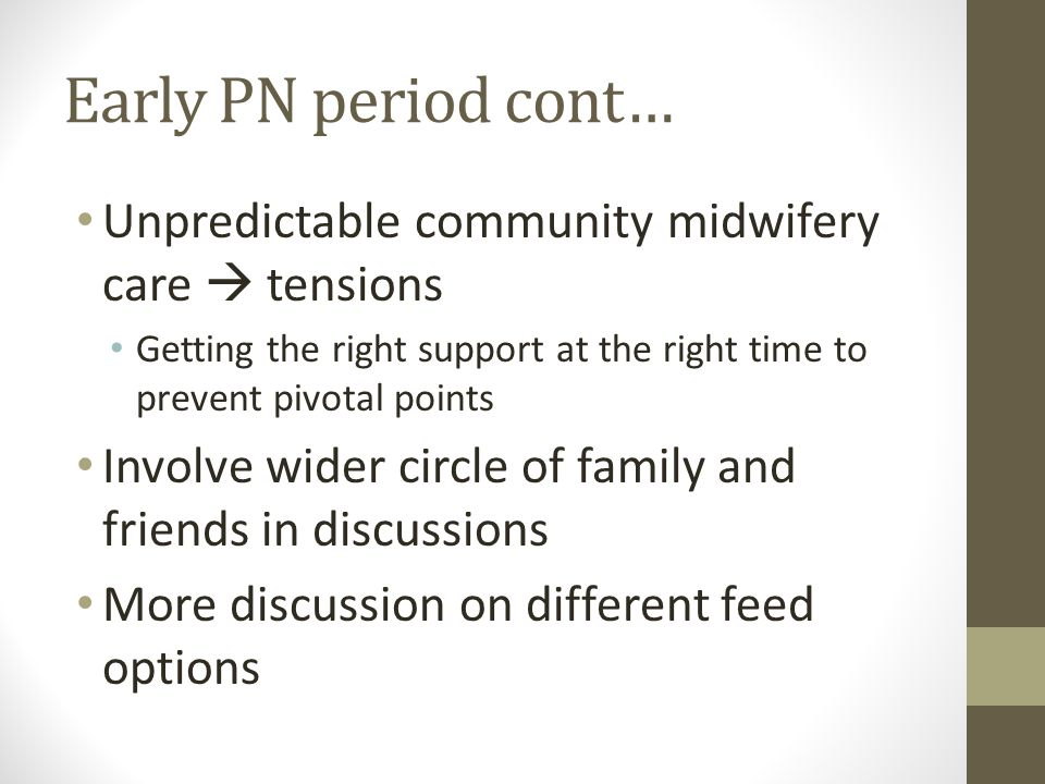 Early PN period cont… Unpredictable community midwifery care  tensions Getting the right support at the right time to prevent pivotal points Involve wider circle of family and friends in discussions More discussion on different feed options