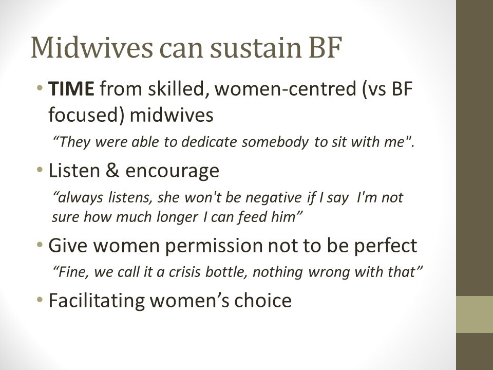 Midwives can sustain BF TIME from skilled, women-centred (vs BF focused) midwives They were able to dedicate somebody to sit with me .