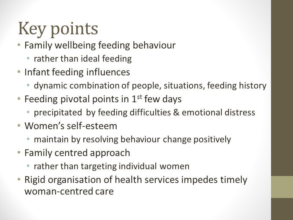 Key points Family wellbeing feeding behaviour rather than ideal feeding Infant feeding influences dynamic combination of people, situations, feeding history Feeding pivotal points in 1 st few days precipitated by feeding difficulties & emotional distress Women's self-esteem maintain by resolving behaviour change positively Family centred approach rather than targeting individual women Rigid organisation of health services impedes timely woman-centred care