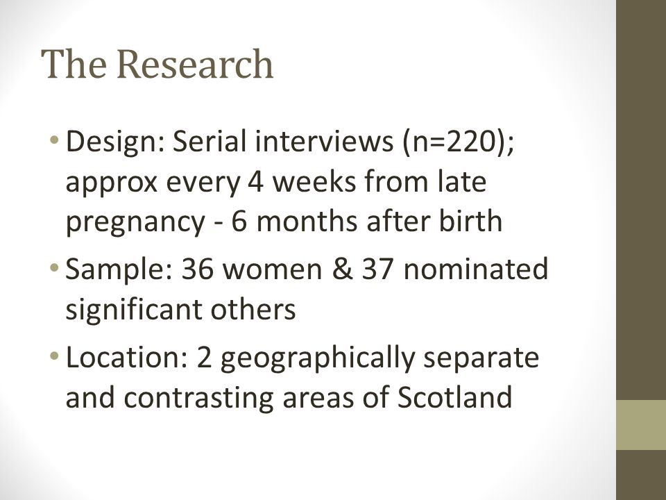 The Research Design: Serial interviews (n=220); approx every 4 weeks from late pregnancy - 6 months after birth Sample: 36 women & 37 nominated significant others Location: 2 geographically separate and contrasting areas of Scotland