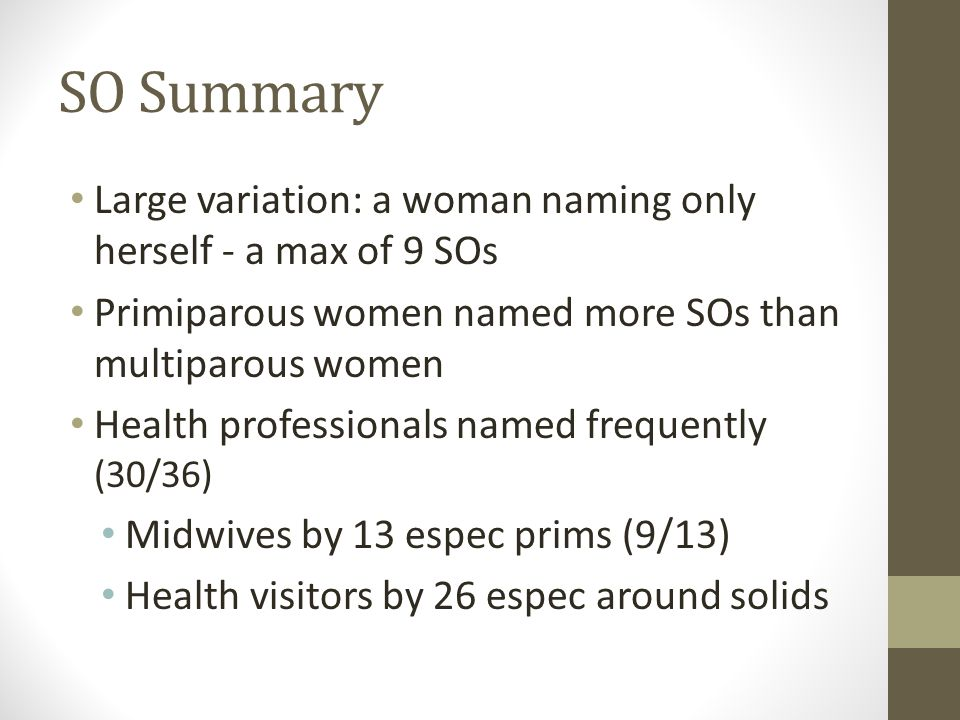 SO Summary Large variation: a woman naming only herself - a max of 9 SOs Primiparous women named more SOs than multiparous women Health professionals named frequently (30/36) Midwives by 13 espec prims (9/13) Health visitors by 26 espec around solids