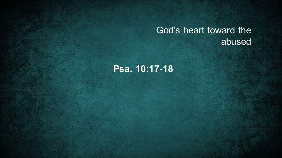 Psa. 10:17-18 God's heart toward the abused