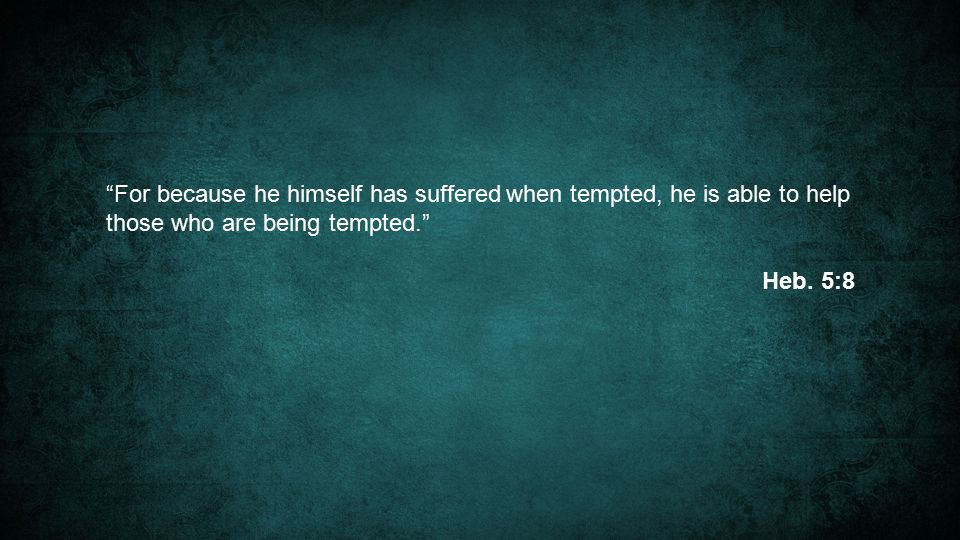 For because he himself has suffered when tempted, he is able to help those who are being tempted. Heb.