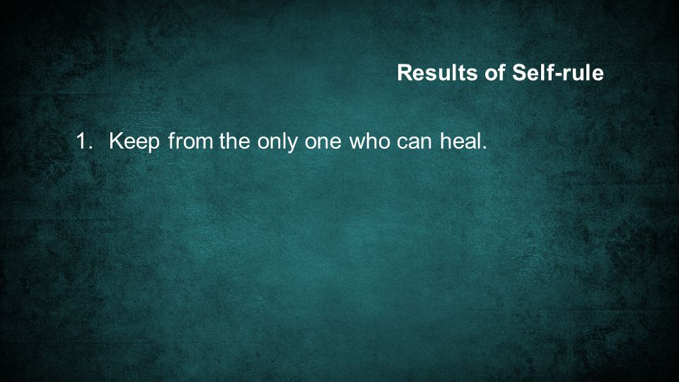 Results of Self-rule 1. Keep from the only one who can heal.