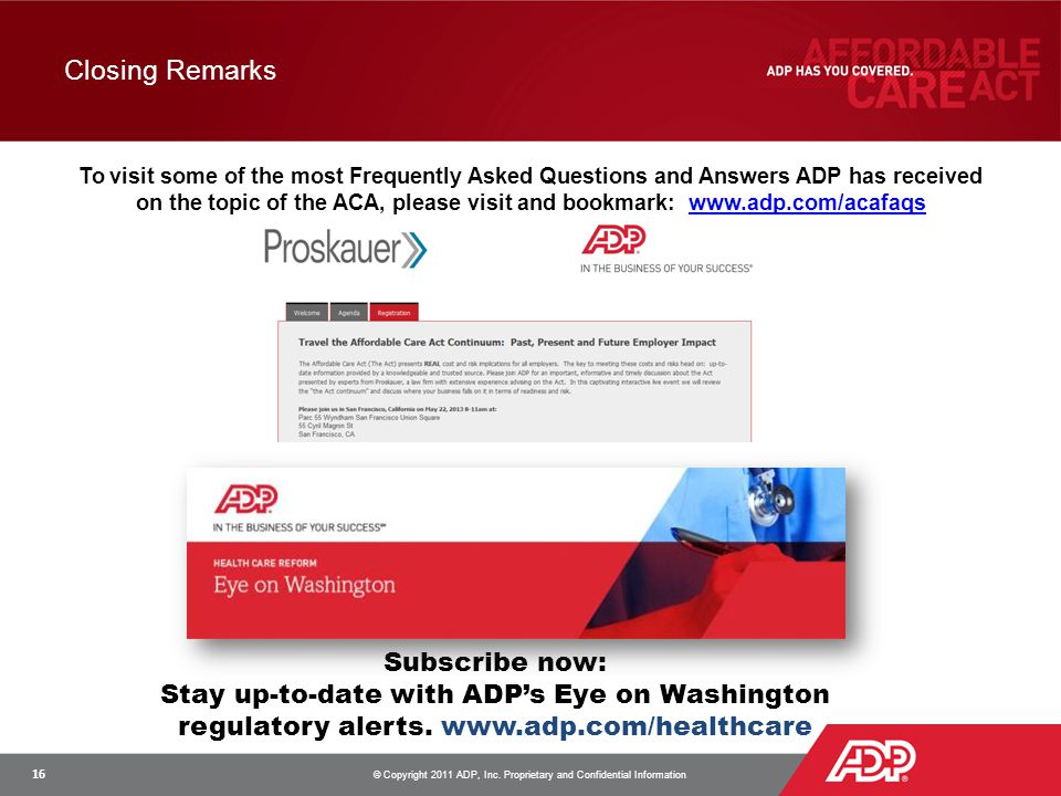 Closing Remarks To visit some of the most Frequently Asked Questions and Answers ADP has received on the topic of the ACA, please visit and bookmark: