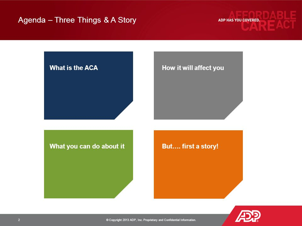 Agenda – Three Things & A Story 2 © Copyright 2013 ADP, Inc. Proprietary and Confidential Information. What is the ACAHow it will affect you What you