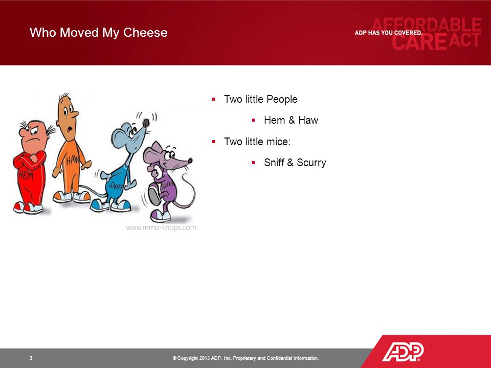 Who Moved My Cheese 3 © Copyright 2013 ADP, Inc. Proprietary and Confidential Information.  Two little People  Hem & Haw  Two little mice:  Sniff