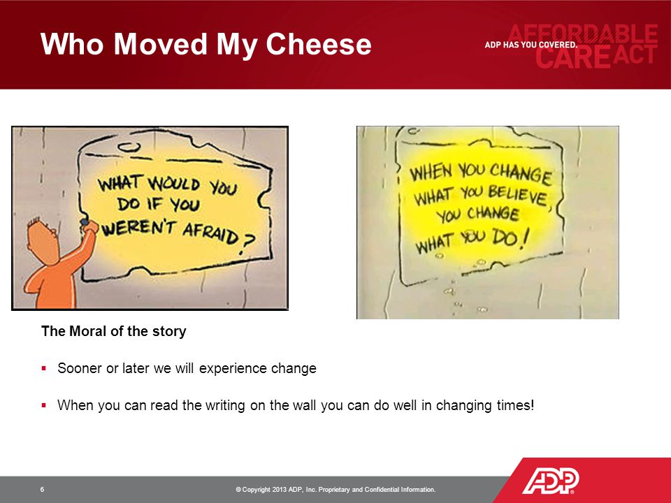 Who Moved My Cheese 6 © Copyright 2013 ADP, Inc. Proprietary and Confidential Information. The Moral of the story  Sooner or later we will experience