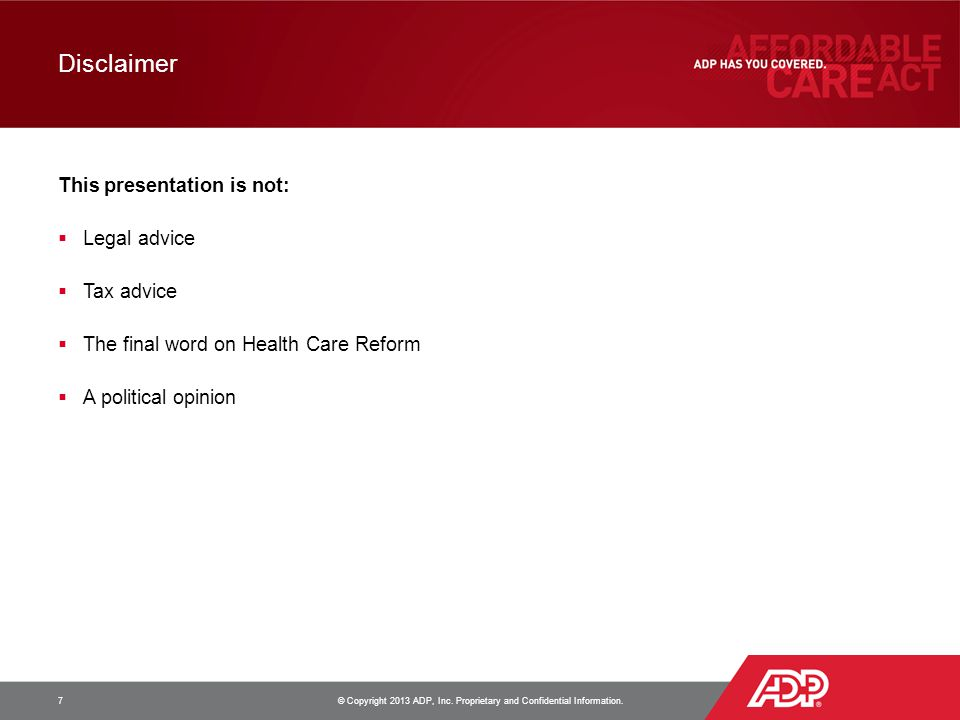 Disclaimer This presentation is not:  Legal advice  Tax advice  The final word on Health Care Reform  A political opinion 7 © Copyright 2013 ADP, Inc.