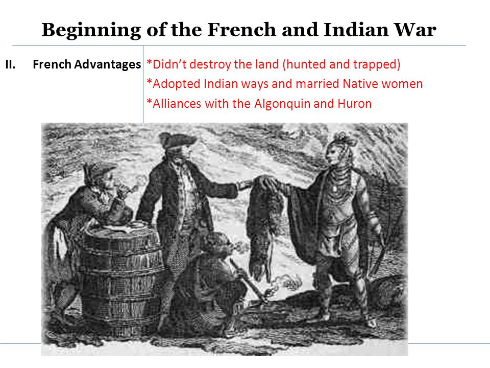 Beginning of the French and Indian War II.French Advantages *Didn't destroy the land (hunted and trapped) *Adopted Indian ways and married Native women *Alliances with the Algonquin and Huron
