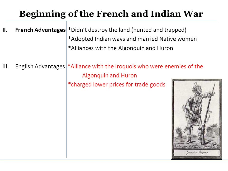 Beginning of the French and Indian War II.French Advantages *Didn't destroy the land (hunted and trapped) *Adopted Indian ways and married Native women *Alliances with the Algonquin and Huron III.English Advantages *Alliance with the Iroquois who were enemies of the Algonquin and Huron *charged lower prices for trade goods