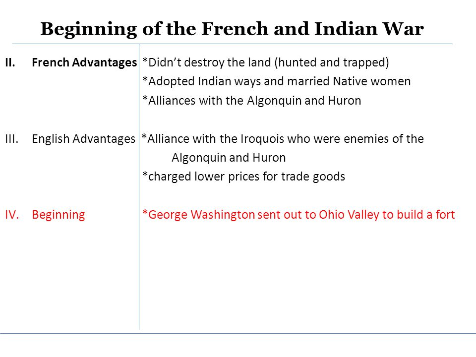 Beginning of the French and Indian War II.French Advantages *Didn't destroy the land (hunted and trapped) *Adopted Indian ways and married Native women *Alliances with the Algonquin and Huron III.English Advantages *Alliance with the Iroquois who were enemies of the Algonquin and Huron *charged lower prices for trade goods IV.Beginning *George Washington sent out to Ohio Valley to build a fort