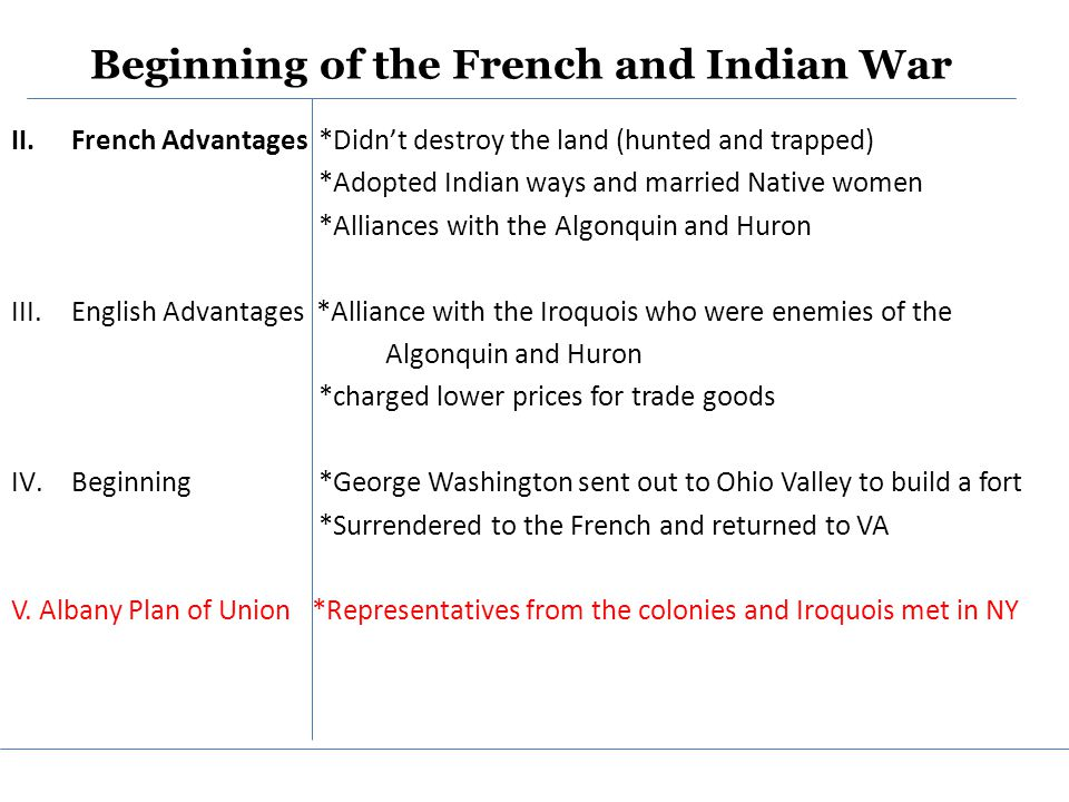 Beginning of the French and Indian War II.French Advantages *Didn't destroy the land (hunted and trapped) *Adopted Indian ways and married Native women *Alliances with the Algonquin and Huron III.English Advantages *Alliance with the Iroquois who were enemies of the Algonquin and Huron *charged lower prices for trade goods IV.Beginning *George Washington sent out to Ohio Valley to build a fort *Surrendered to the French and returned to VA V.