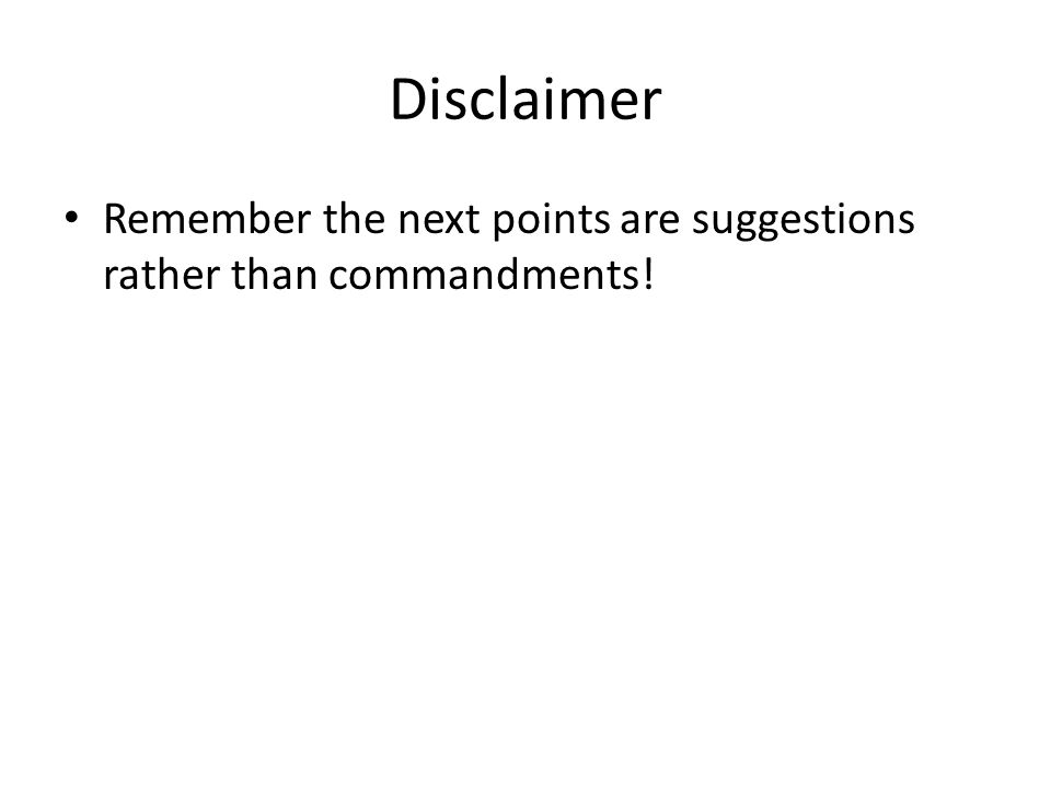 Disclaimer Remember the next points are suggestions rather than commandments!
