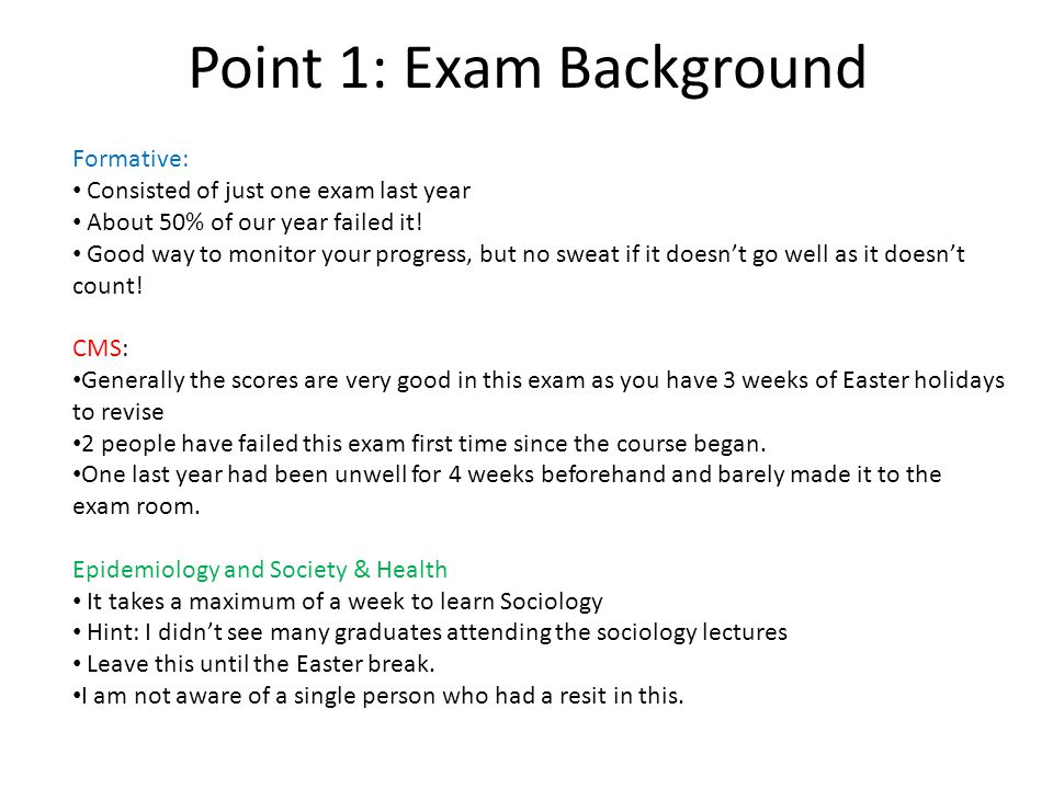 Point 1: Exam Background Formative: Consisted of just one exam last year About 50% of our year failed it! Good way to monitor your progress, but no sw