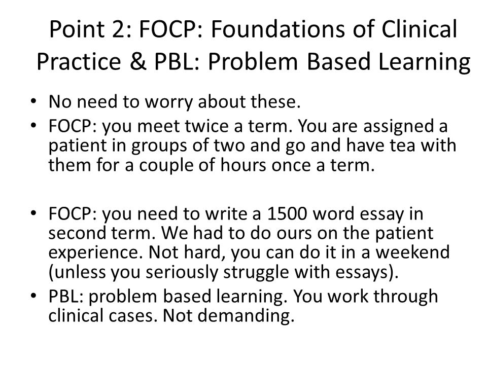 Point 2: FOCP: Foundations of Clinical Practice & PBL: Problem Based Learning No need to worry about these. FOCP: you meet twice a term. You are assig