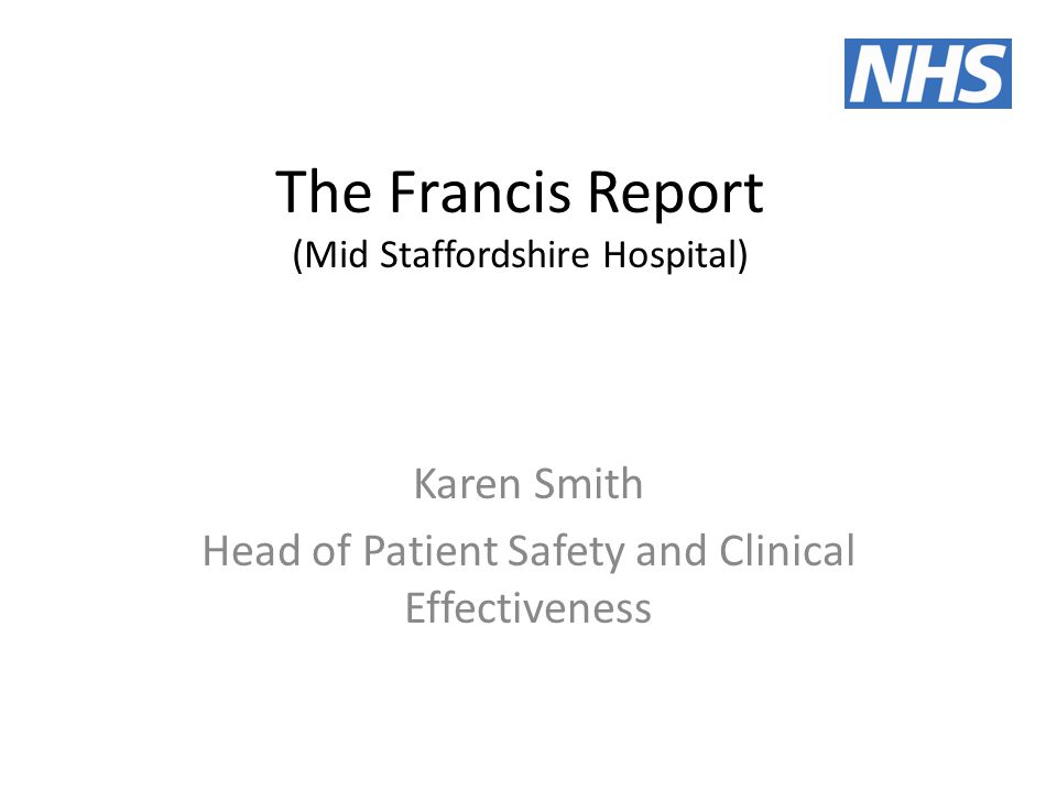 The Francis Report (Mid Staffordshire Hospital) Karen Smith Head of Patient Safety and Clinical Effectiveness