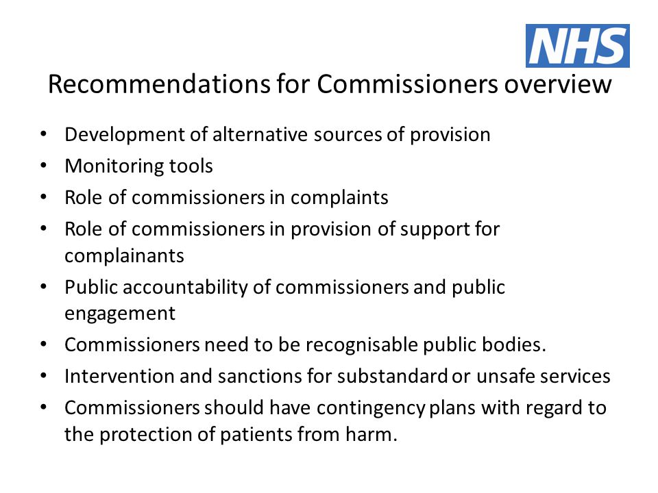 Recommendations for Commissioners overview Development of alternative sources of provision Monitoring tools Role of commissioners in complaints Role of commissioners in provision of support for complainants Public accountability of commissioners and public engagement Commissioners need to be recognisable public bodies.