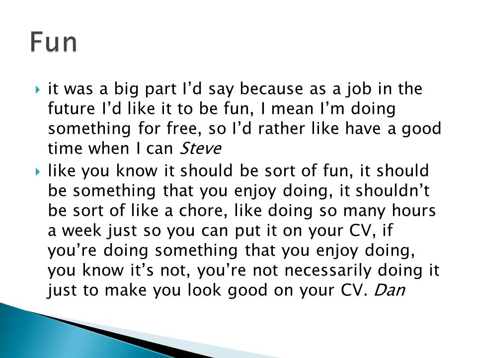  it was a big part I'd say because as a job in the future I'd like it to be fun, I mean I'm doing something for free, so I'd rather like have a good time when I can Steve  like you know it should be sort of fun, it should be something that you enjoy doing, it shouldn't be sort of like a chore, like doing so many hours a week just so you can put it on your CV, if you're doing something that you enjoy doing, you know it's not, you're not necessarily doing it just to make you look good on your CV.