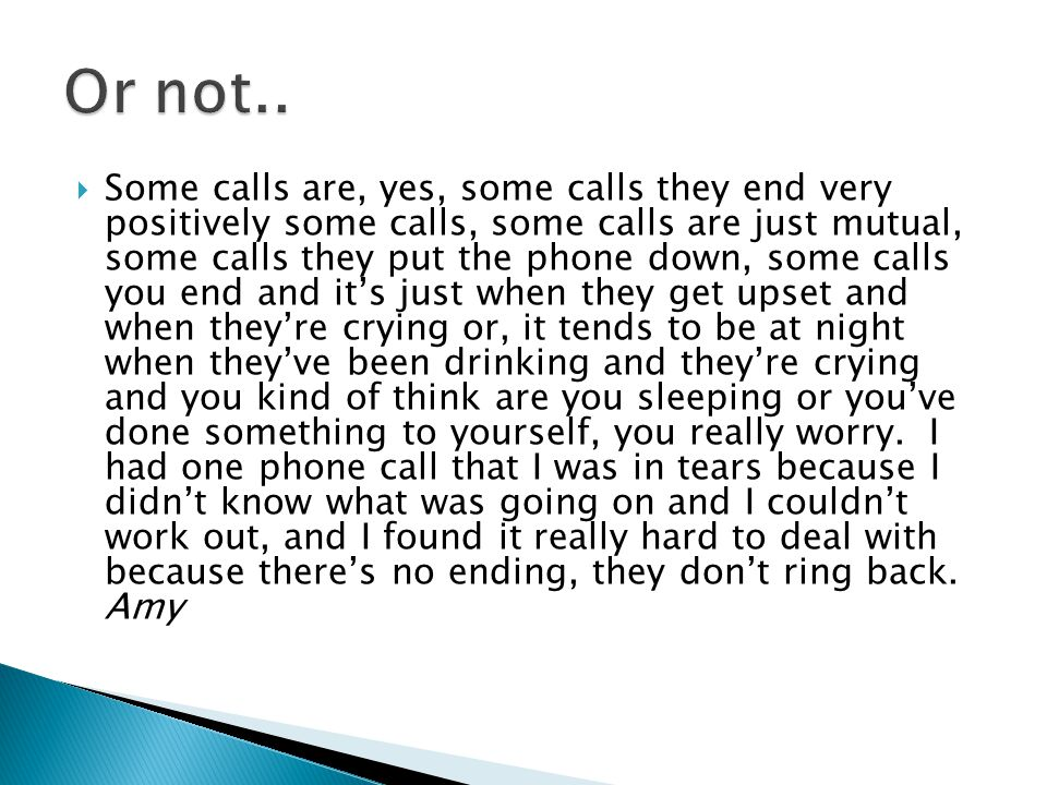  Some calls are, yes, some calls they end very positively some calls, some calls are just mutual, some calls they put the phone down, some calls you end and it's just when they get upset and when they're crying or, it tends to be at night when they've been drinking and they're crying and you kind of think are you sleeping or you've done something to yourself, you really worry.