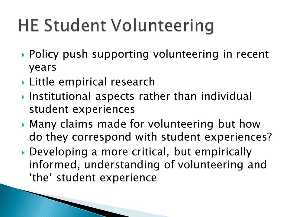  Policy push supporting volunteering in recent years  Little empirical research  Institutional aspects rather than individual student experiences  Many claims made for volunteering but how do they correspond with student experiences.