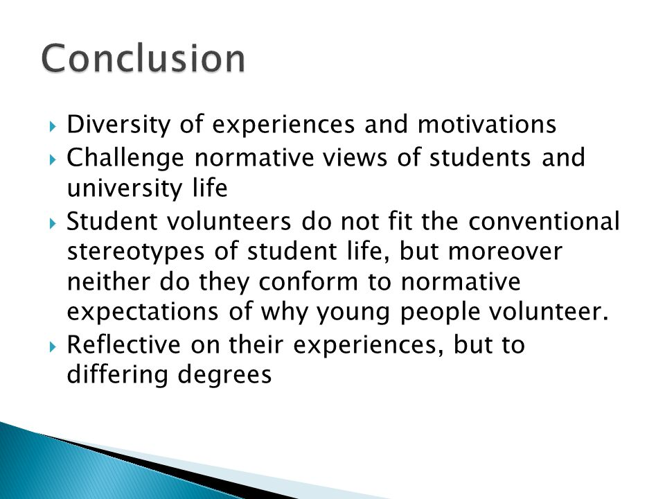  Diversity of experiences and motivations  Challenge normative views of students and university life  Student volunteers do not fit the conventiona