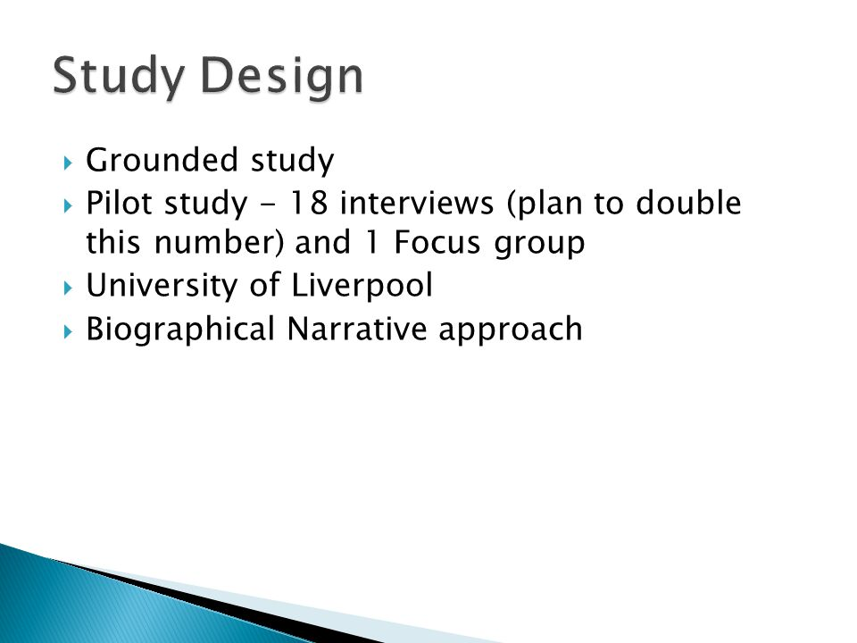  Grounded study  Pilot study - 18 interviews (plan to double this number) and 1 Focus group  University of Liverpool  Biographical Narrative appro