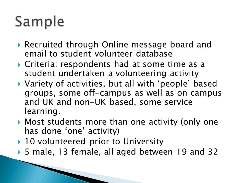  Recruited through Online message board and email to student volunteer database  Criteria: respondents had at some time as a student undertaken a volunteering activity  Variety of activities, but all with 'people' based groups, some off-campus as well as on campus and UK and non-UK based, some service learning.