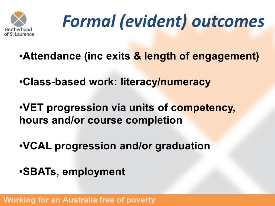 Formal (evident) outcomes Attendance (inc exits & length of engagement) Class-based work: literacy/numeracy VET progression via units of competency, hours and/or course completion VCAL progression and/or graduation SBATs, employment