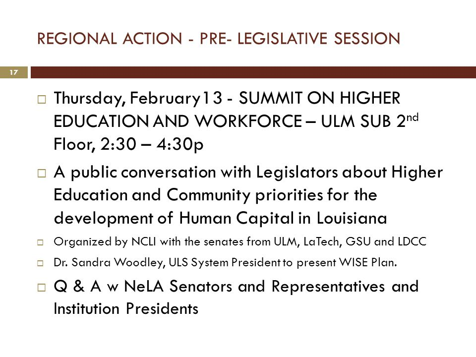 REGIONAL ACTION - PRE- LEGISLATIVE SESSION  Thursday, February13 - SUMMIT ON HIGHER EDUCATION AND WORKFORCE – ULM SUB 2 nd Floor, 2:30 – 4:30p  A public conversation with Legislators about Higher Education and Community priorities for the development of Human Capital in Louisiana  Organized by NCLI with the senates from ULM, LaTech, GSU and LDCC  Dr.