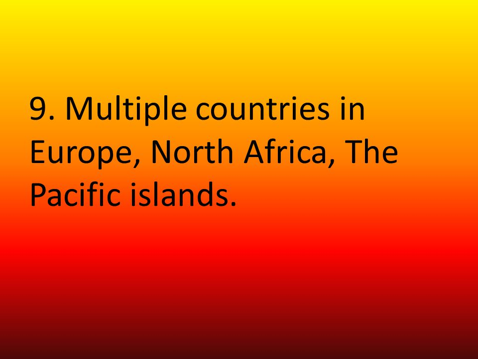 9. Multiple countries in Europe, North Africa, The Pacific islands.