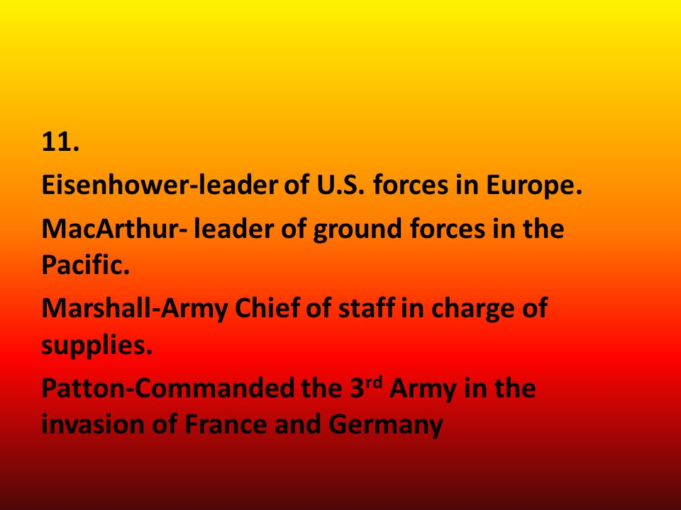 11.Eisenhower-leader of U.S. forces in Europe. MacArthur- leader of ground forces in the Pacific.