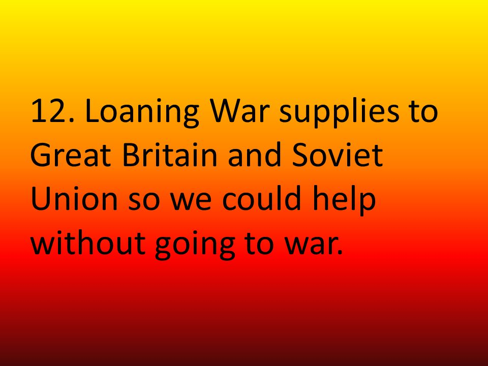 12. Loaning War supplies to Great Britain and Soviet Union so we could help without going to war.